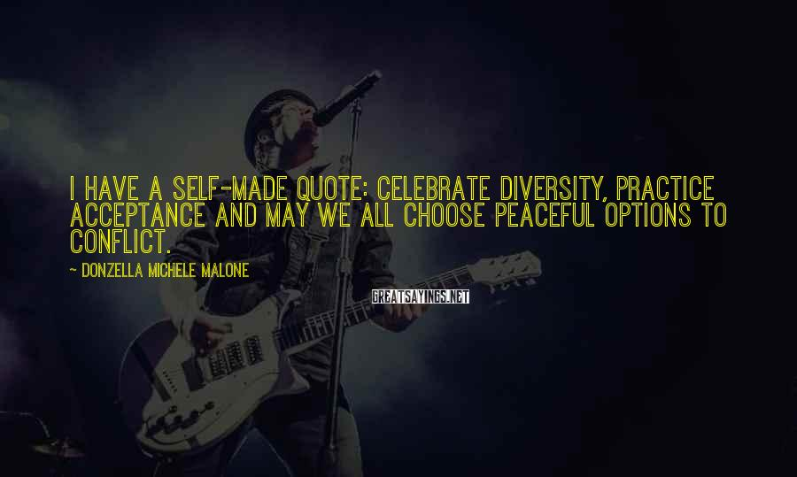 Donzella Michele Malone Sayings: I have a self-made quote: Celebrate diversity, practice acceptance and may we all choose peaceful