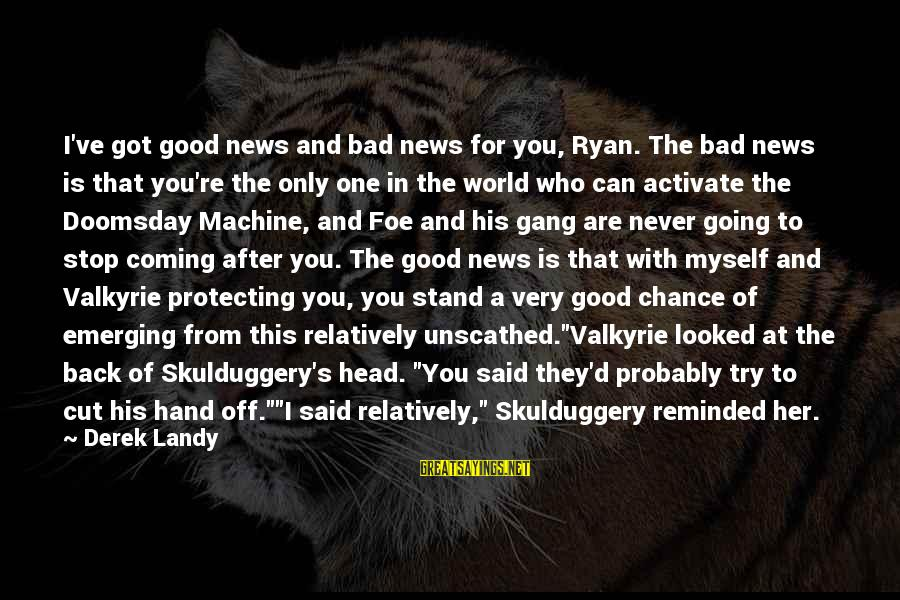 Doomsday Machine Sayings By Derek Landy: I've got good news and bad news for you, Ryan. The bad news is that