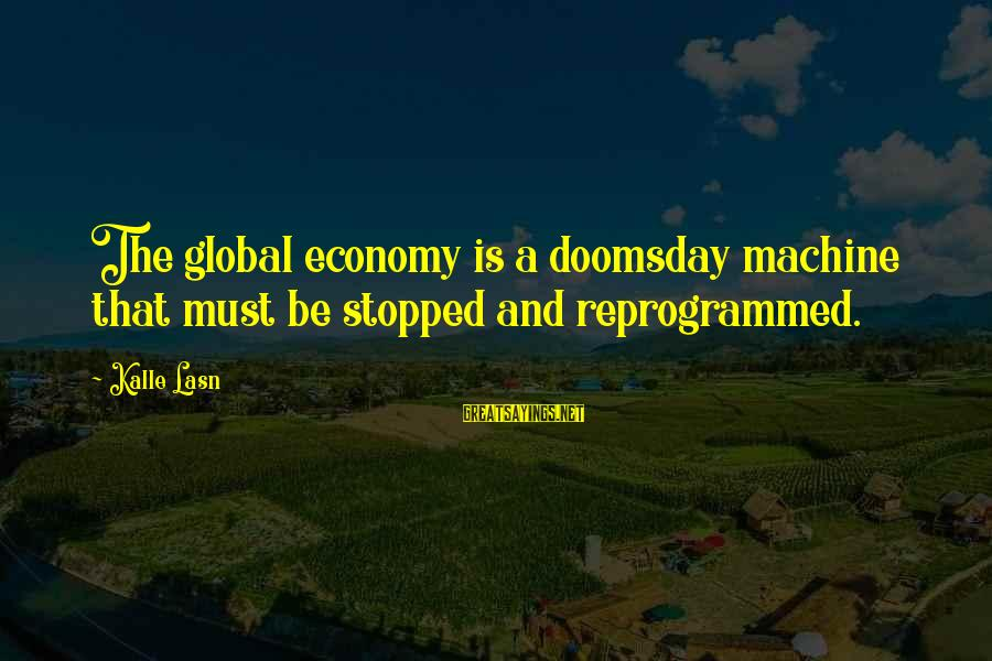 Doomsday Machine Sayings By Kalle Lasn: The global economy is a doomsday machine that must be stopped and reprogrammed.