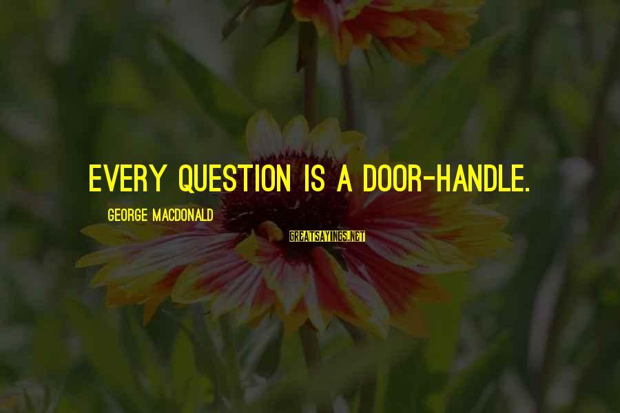 Door Handle Sayings By George MacDonald: Every question is a door-handle.