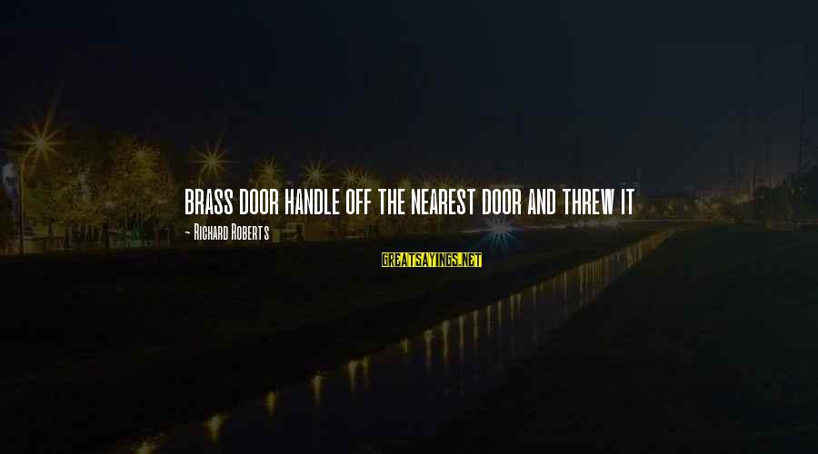 Door Handle Sayings By Richard Roberts: brass door handle off the nearest door and threw it