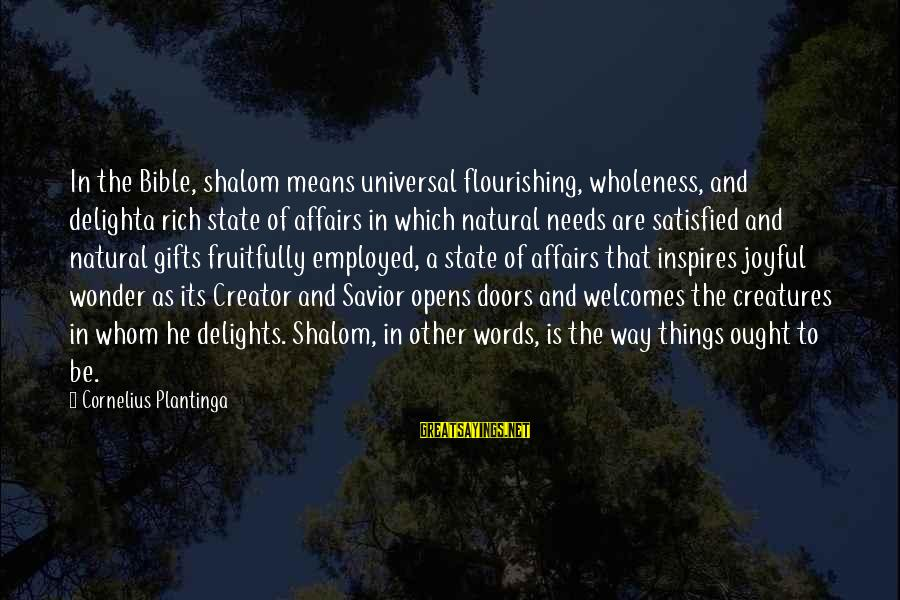 Doors Bible Sayings By Cornelius Plantinga: In the Bible, shalom means universal flourishing, wholeness, and delighta rich state of affairs in