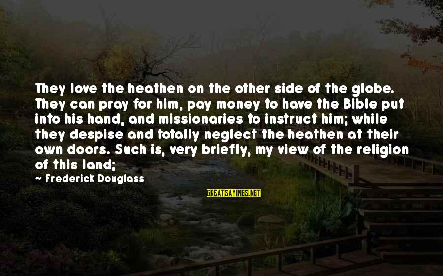 Doors Bible Sayings By Frederick Douglass: They love the heathen on the other side of the globe. They can pray for