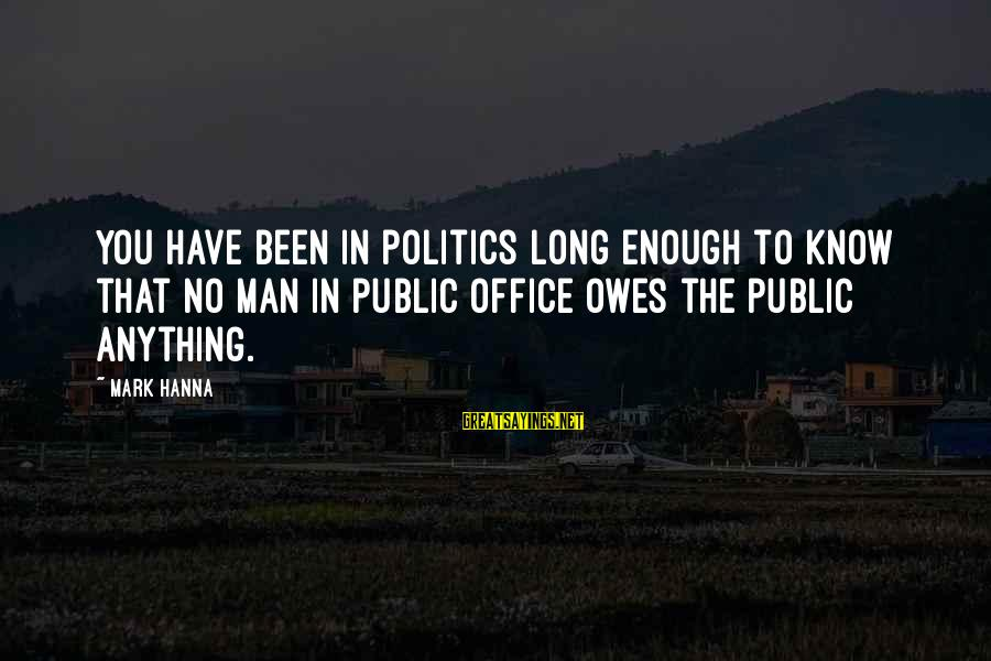 Doors Bible Sayings By Mark Hanna: You have been in politics long enough to know that no man in public office