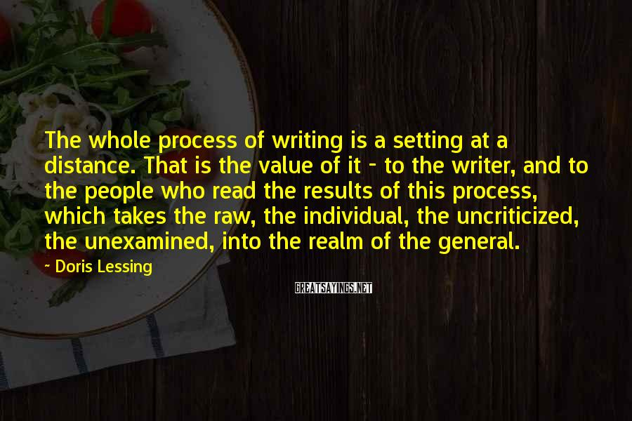 Doris Lessing Sayings: The whole process of writing is a setting at a distance. That is the value