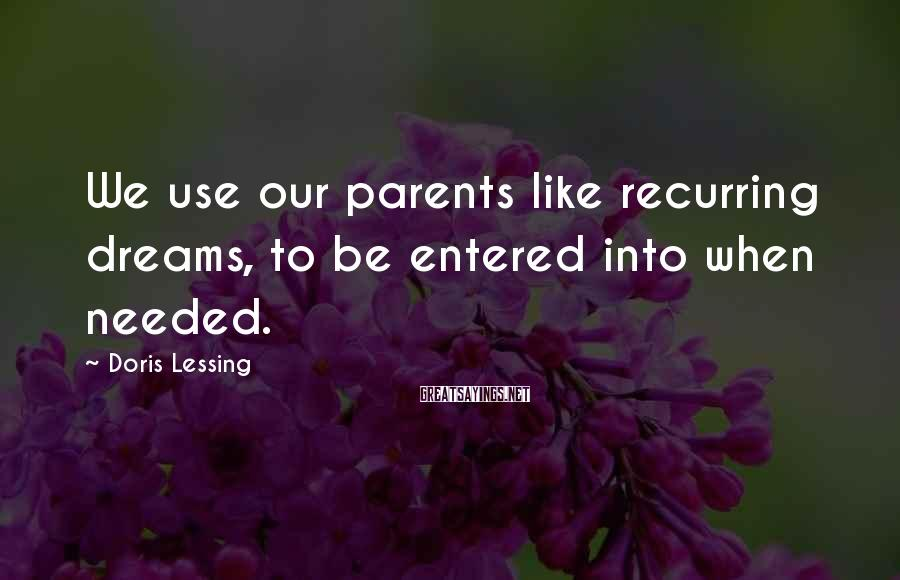 Doris Lessing Sayings: We use our parents like recurring dreams, to be entered into when needed.