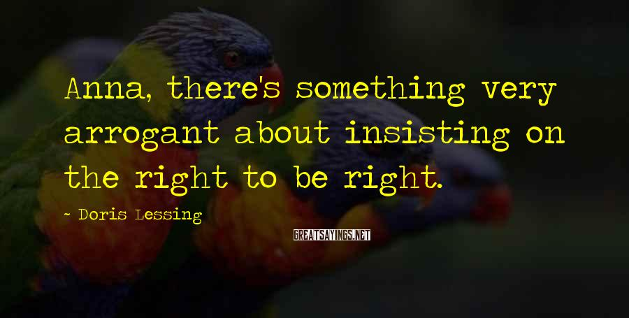 Doris Lessing Sayings: Anna, there's something very arrogant about insisting on the right to be right.