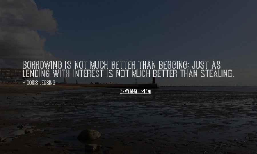 Doris Lessing Sayings: Borrowing is not much better than begging; just as lending with interest is not much