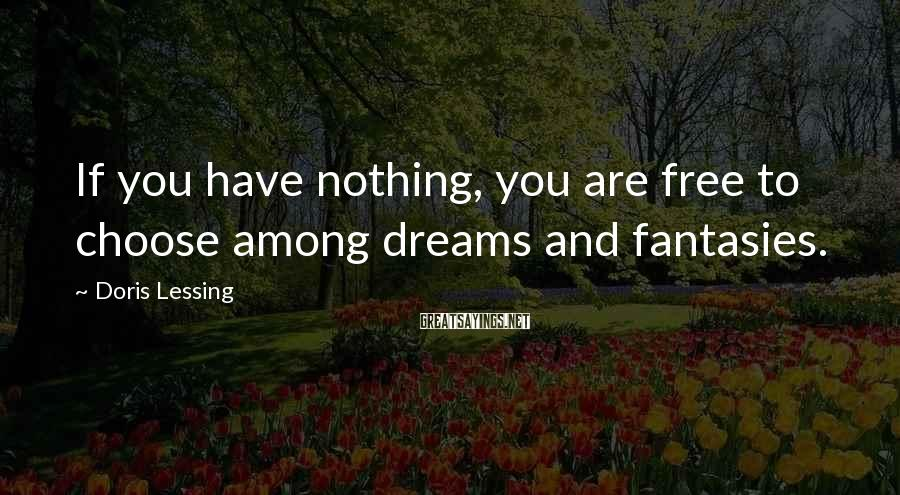 Doris Lessing Sayings: If you have nothing, you are free to choose among dreams and fantasies.