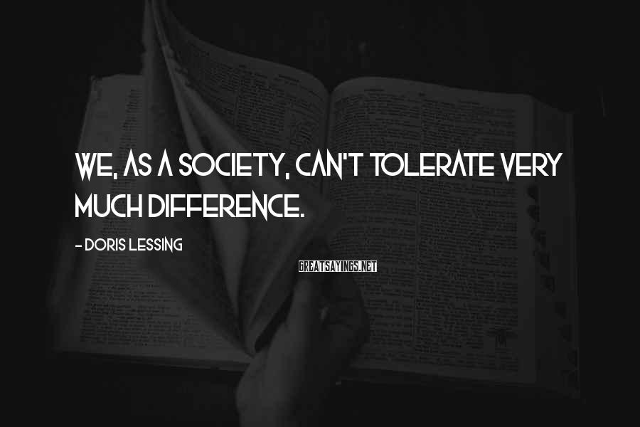 Doris Lessing Sayings: We, as a society, can't tolerate very much difference.