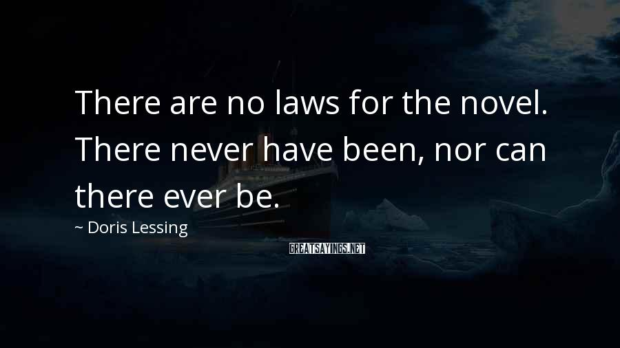 Doris Lessing Sayings: There are no laws for the novel. There never have been, nor can there ever