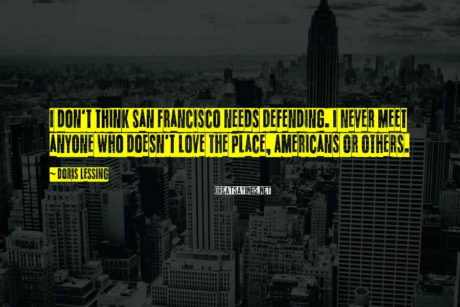 Doris Lessing Sayings: I don't think San Francisco needs defending. I never meet anyone who doesn't love the
