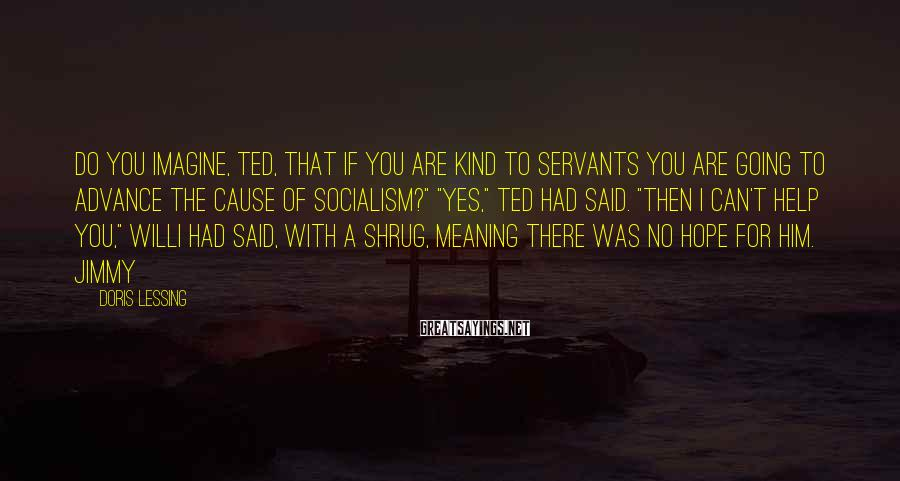 Doris Lessing Sayings: Do you imagine, Ted, that if you are kind to servants you are going to
