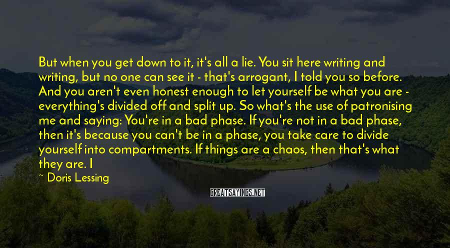 Doris Lessing Sayings: But when you get down to it, it's all a lie. You sit here writing