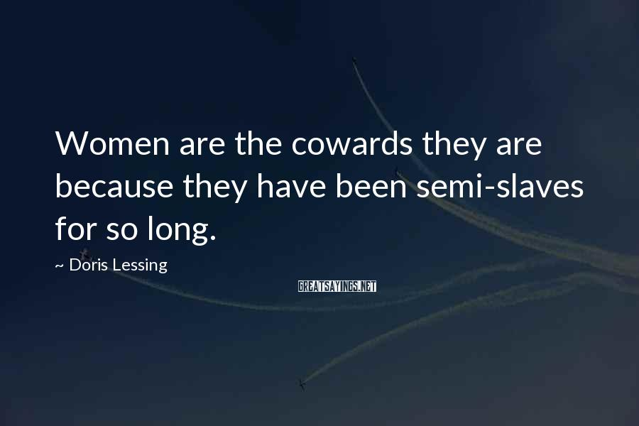 Doris Lessing Sayings: Women are the cowards they are because they have been semi-slaves for so long.