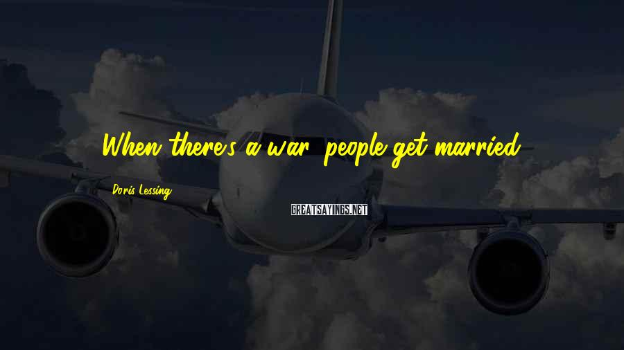 Doris Lessing Sayings: When there's a war, people get married.