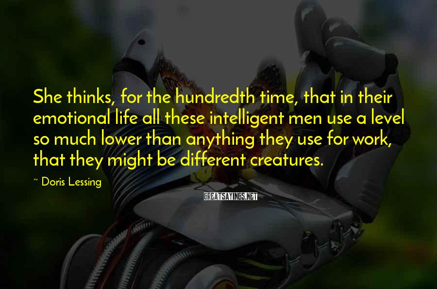 Doris Lessing Sayings: She thinks, for the hundredth time, that in their emotional life all these intelligent men