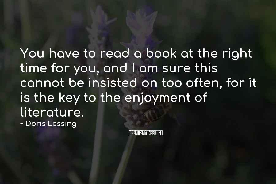 Doris Lessing Sayings: You have to read a book at the right time for you, and I am