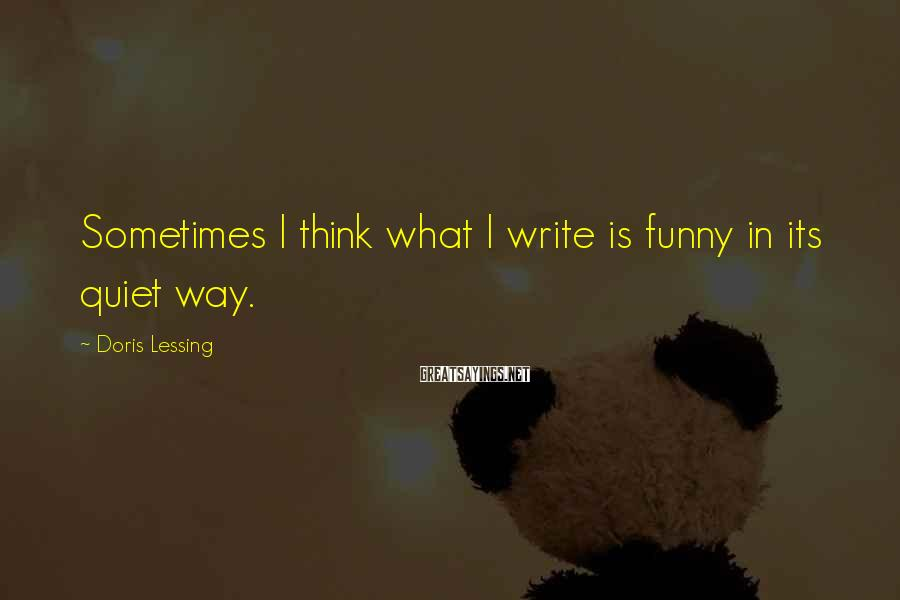 Doris Lessing Sayings: Sometimes I think what I write is funny in its quiet way.