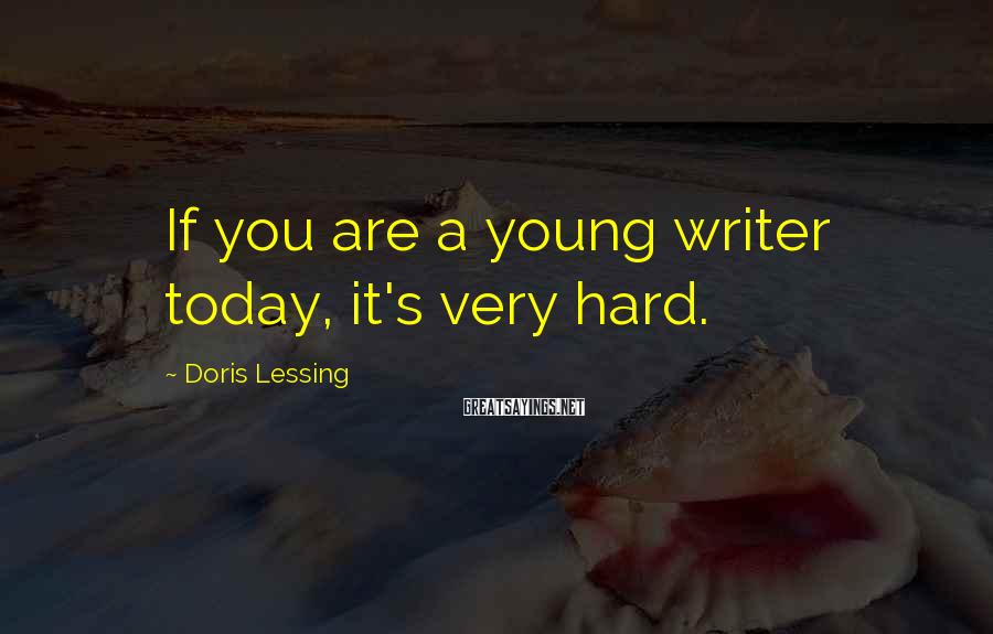 Doris Lessing Sayings: If you are a young writer today, it's very hard.