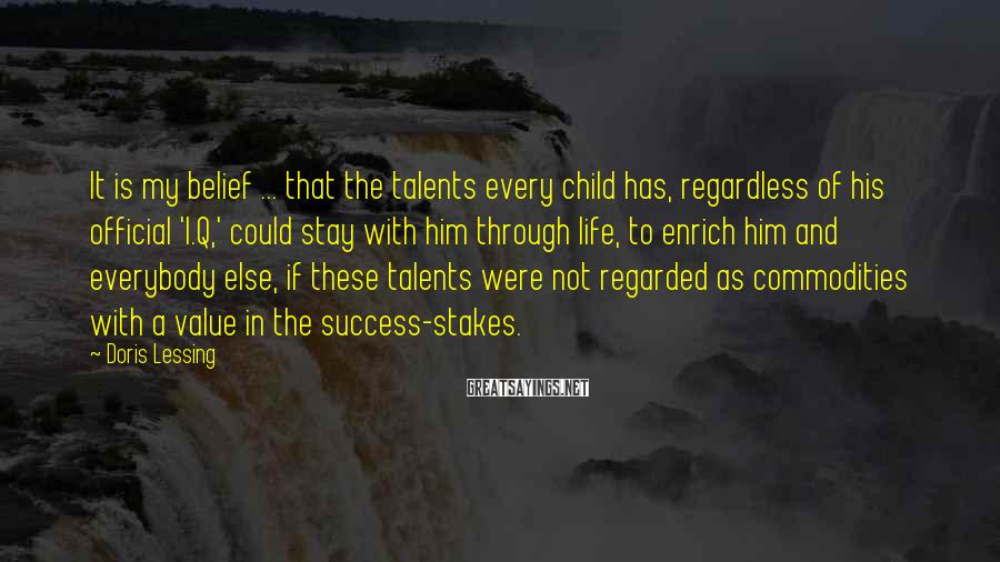 Doris Lessing Sayings: It is my belief ... that the talents every child has, regardless of his official