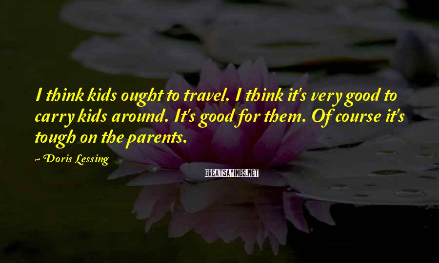 Doris Lessing Sayings: I think kids ought to travel. I think it's very good to carry kids around.