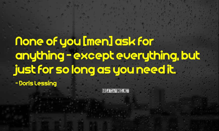 Doris Lessing Sayings: None of you [men] ask for anything - except everything, but just for so long