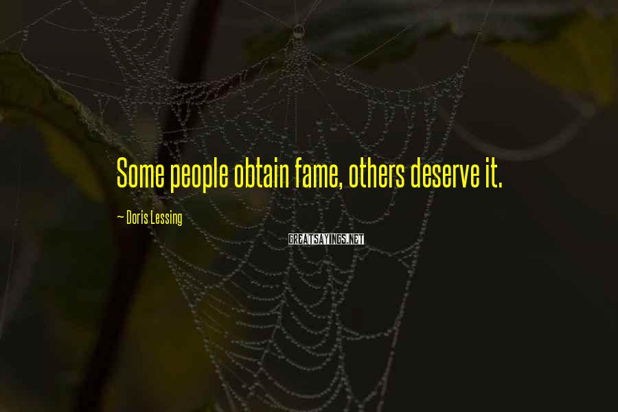 Doris Lessing Sayings: Some people obtain fame, others deserve it.