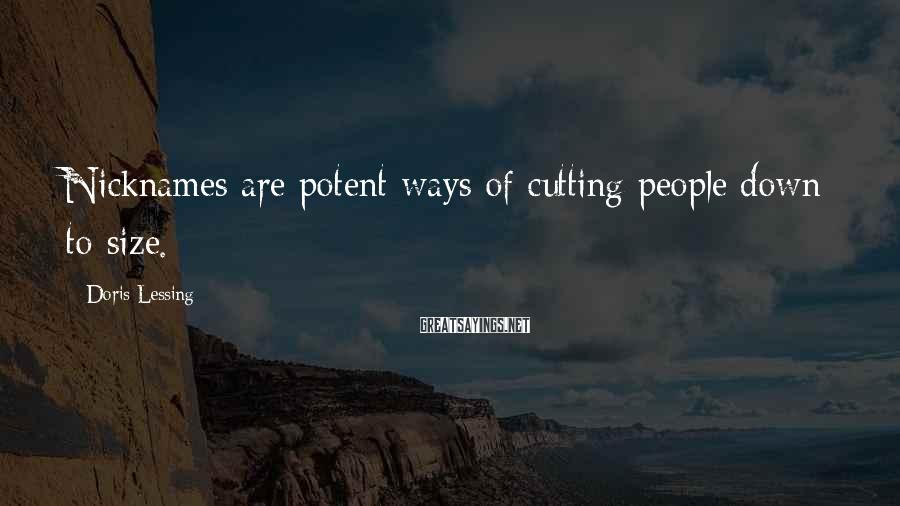 Doris Lessing Sayings: Nicknames are potent ways of cutting people down to size.