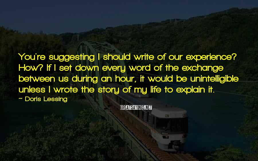 Doris Lessing Sayings: You're suggesting I should write of our experience? How? If I set down every word