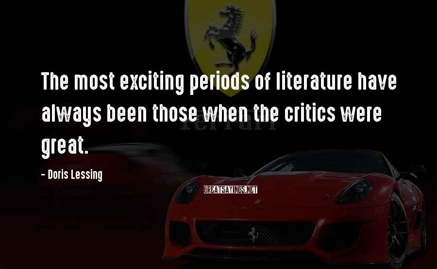 Doris Lessing Sayings: The most exciting periods of literature have always been those when the critics were great.