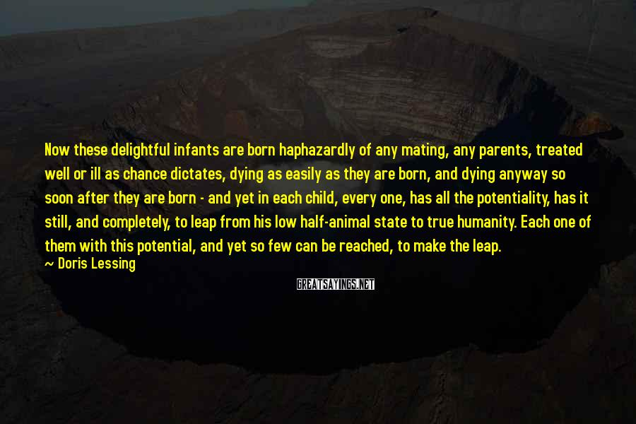 Doris Lessing Sayings: Now these delightful infants are born haphazardly of any mating, any parents, treated well or