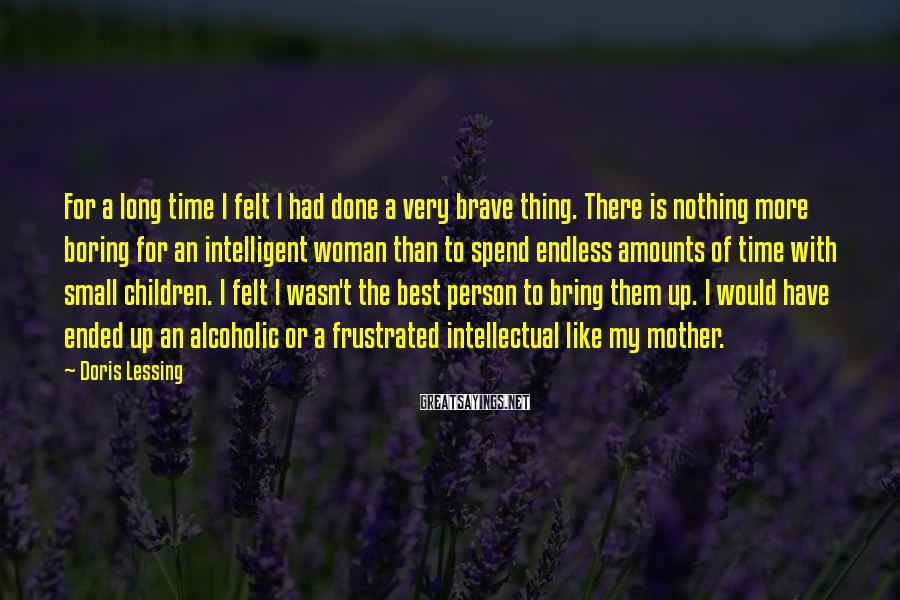 Doris Lessing Sayings: For a long time I felt I had done a very brave thing. There is