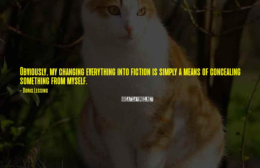 Doris Lessing Sayings: Obviously, my changing everything into fiction is simply a means of concealing something from myself.