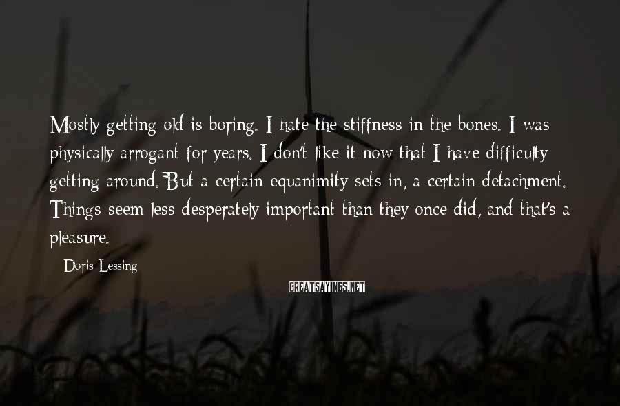 Doris Lessing Sayings: Mostly getting old is boring. I hate the stiffness in the bones. I was physically