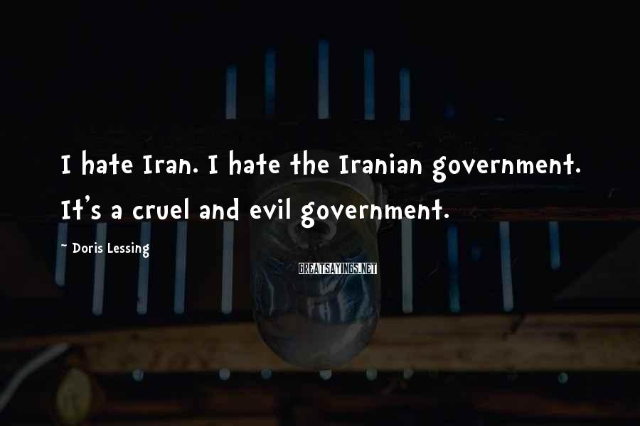 Doris Lessing Sayings: I hate Iran. I hate the Iranian government. It's a cruel and evil government.