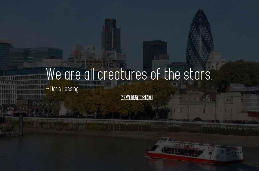 Doris Lessing Sayings: We are all creatures of the stars.