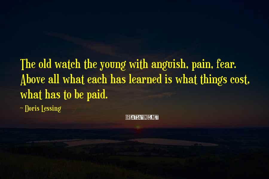 Doris Lessing Sayings: The old watch the young with anguish, pain, fear. Above all what each has learned