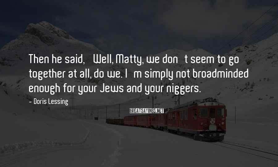 Doris Lessing Sayings: Then he said, 'Well, Matty, we don't seem to go together at all, do we.