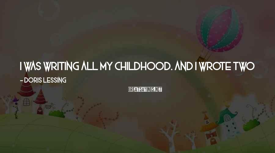 Doris Lessing Sayings: I was writing all my childhood. And I wrote two novels when I was 17,