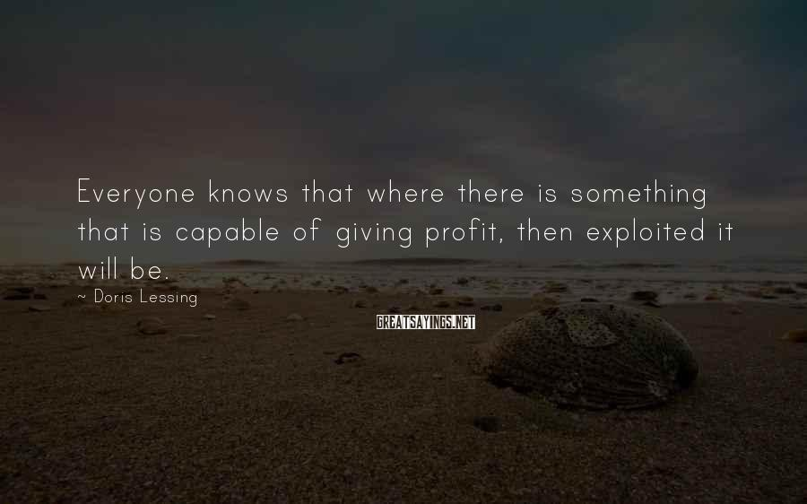 Doris Lessing Sayings: Everyone knows that where there is something that is capable of giving profit, then exploited