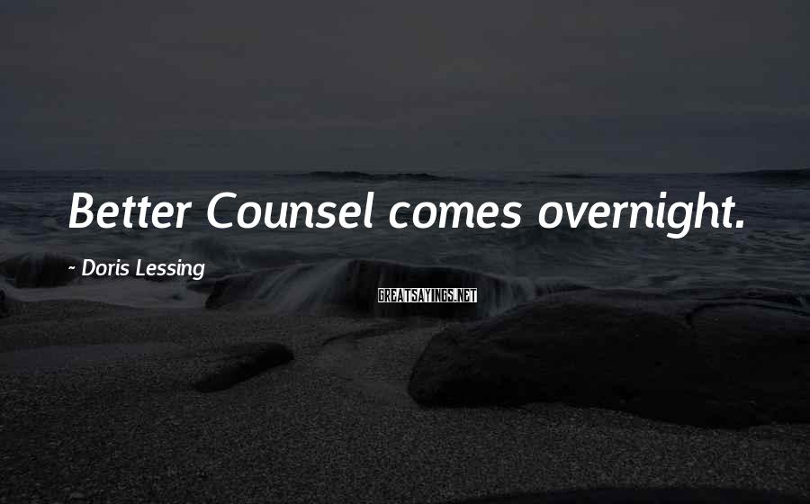 Doris Lessing Sayings: Better Counsel comes overnight.