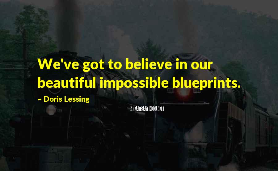 Doris Lessing Sayings: We've got to believe in our beautiful impossible blueprints.