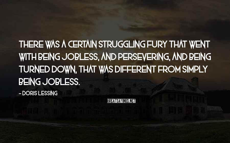 Doris Lessing Sayings: There was a certain struggling fury that went with being jobless, and persevering, and being