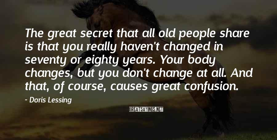 Doris Lessing Sayings: The great secret that all old people share is that you really haven't changed in