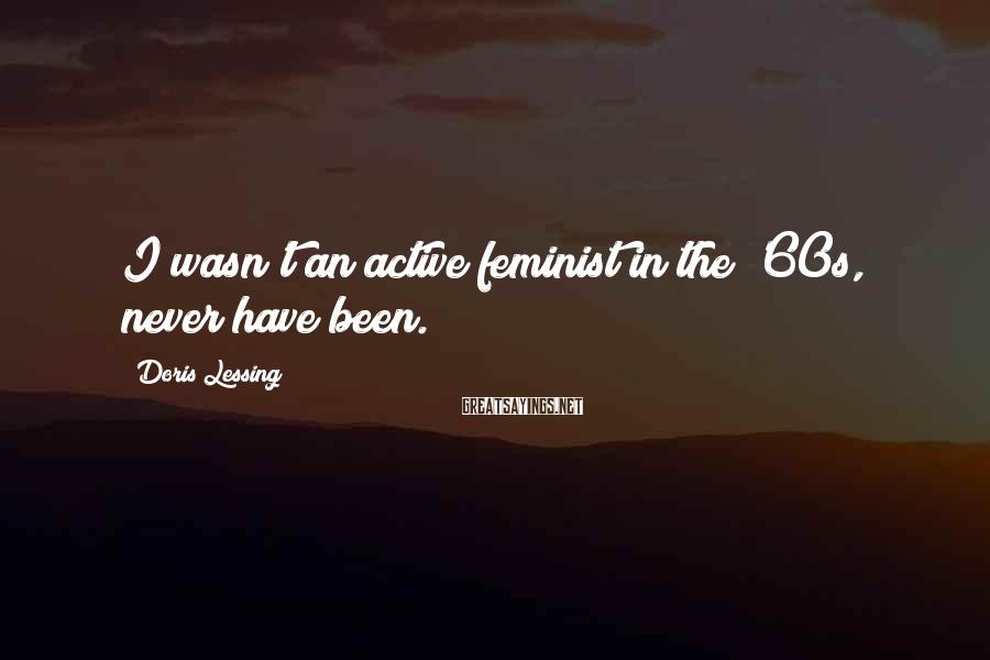 Doris Lessing Sayings: I wasn't an active feminist in the '60s, never have been.