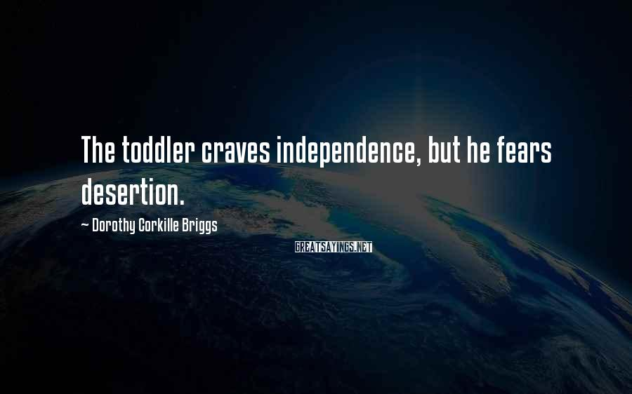 Dorothy Corkille Briggs Sayings: The toddler craves independence, but he fears desertion.
