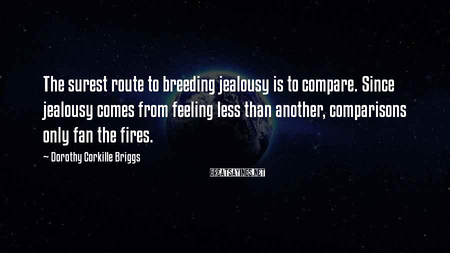 Dorothy Corkille Briggs Sayings: The surest route to breeding jealousy is to compare. Since jealousy comes from feeling less
