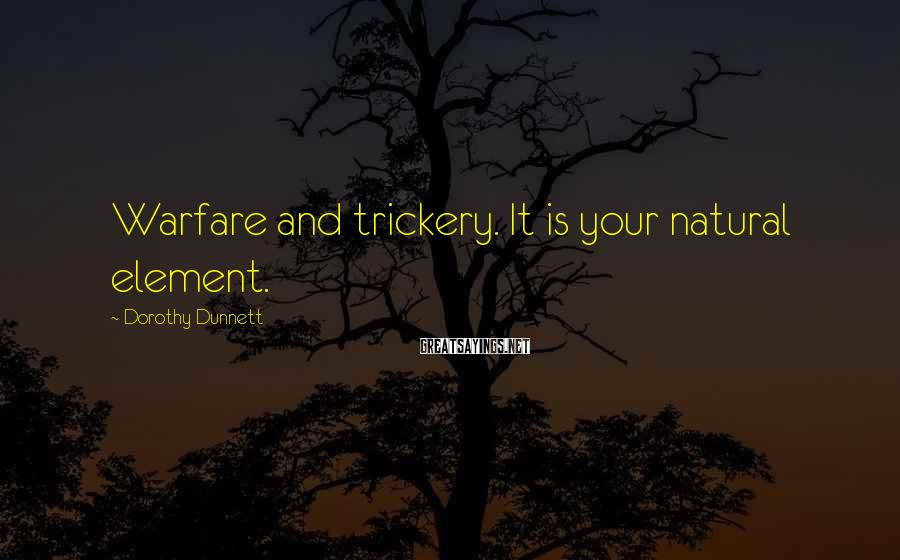 Dorothy Dunnett Sayings: Warfare and trickery. It is your natural element.