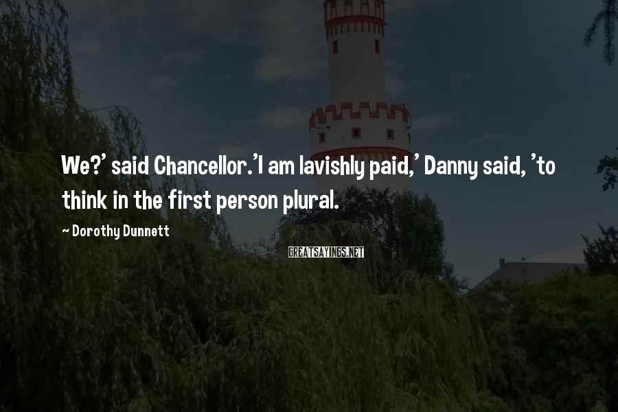 Dorothy Dunnett Sayings: We?' said Chancellor.'I am lavishly paid,' Danny said, 'to think in the first person plural.